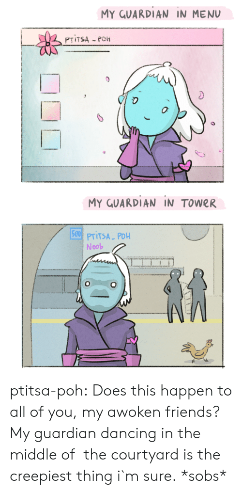 Dancing, Friends, and Tumblr: MY GUARDIAN IN MENU  0  MY GUARDIAN IN TOWER  15001  PTITSA PDH  Noob ptitsa-poh:  Does this happen to all of you, my awoken friends? My guardian dancing in the middle of  the courtyard is the creepiest thing i`m sure.  *sobs*