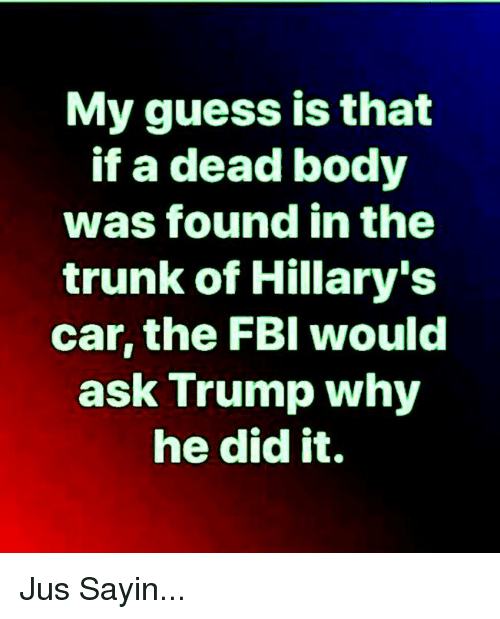Memes, Guess, and Trump: My guess is that  if a dead body  was found in the  trunk of Hillary's  car, the FBl would  ask Trump why  he did it. Jus Sayin...