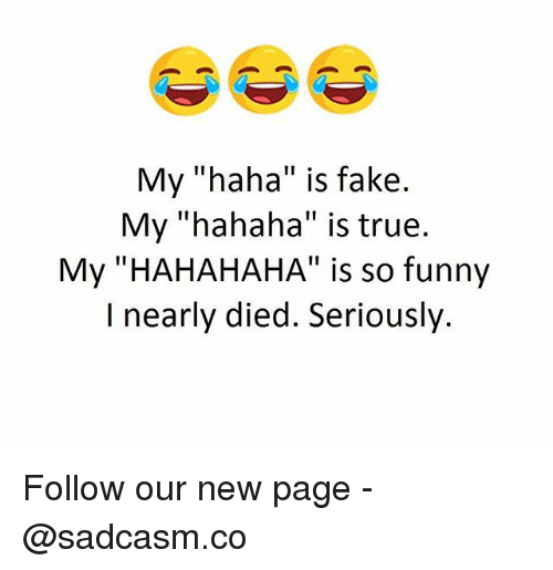 "Fake, Funny, and Memes: My ""haha"" is fake  My ""hahaha"" is true  My ""HAHAHAHA"" is so funny  I nearly died. Seriously Follow our new page - @sadcasm.co"