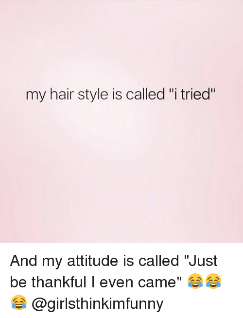"""Memes, Hair, and Attitude: my hair style is called """"i tried"""" And my attitude is called """"Just be thankful I even came"""" 😂😂😂 @girlsthinkimfunny"""