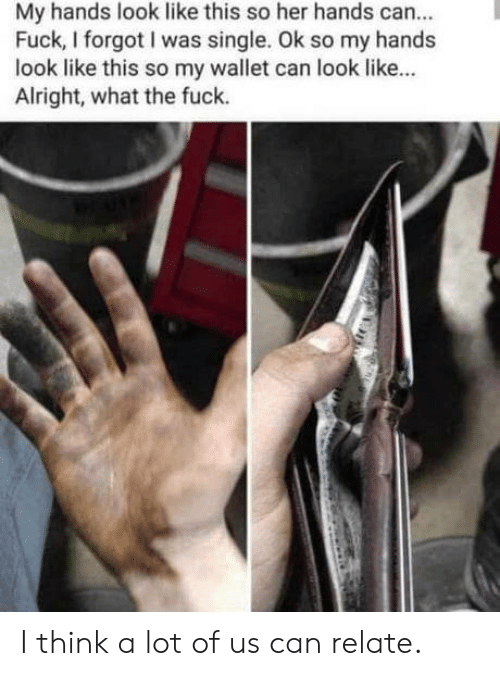 Fuck, Single, and Alright: My hands look like this so her hands can..  Fuck, I forgot I was single. Ok so my hands  look like this so my wallet can look like...  Alright, what the fuck. I think a lot of us can relate.
