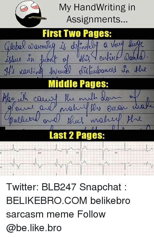 Be Like, Meme, and Memes: My HandWriting in  Assignments...  First Tw0 Pages:  0  Middle Pages:  Last 2 Pages:  Ys Twitter: BLB247 Snapchat : BELIKEBRO.COM belikebro sarcasm meme Follow @be.like.bro