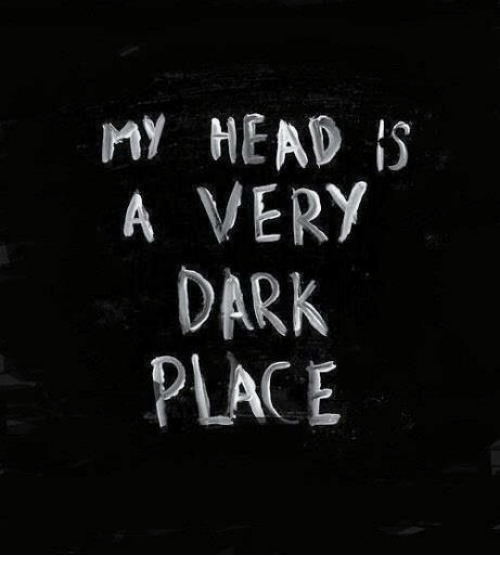 Head, Dark, and  Place: MY HEAD I  A VERY  DARK  PLACE
