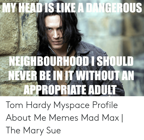My Headis Like A Dangerous Neighbourhoodi Should Never Be Init Withoutan Appropriate Adult Tom Hardy Myspace Profile About Me Memes Mad Max The Mary Sue Meme On Me Me