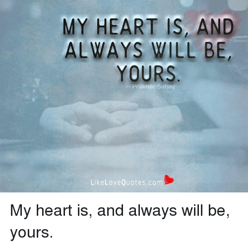 My Heart Is And Always Will Be Yours Like Love Quotescom My Heart Is