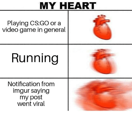 Game, Heart, and Imgur: MY HEART  Playing CS:GO or a  video game in general  Running  Notification from  imgur saying  my post  went viral