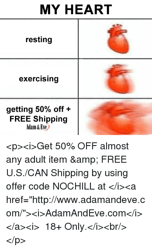 "Free, Heart, and Http: MY HEART  resting  exercising  getting 50% off+  FREE Shipping  Adam & Eve <p><i>Get 50% OFF almost any adult item & FREE U.S./CAN Shipping by using offer code NOCHILL at </i><a href=""http://www.adamandeve.com/""><i>AdamAndEve.com</i></a><i>  18+ Only.</i><br/></p>"