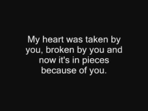 Taken, Heart, and Because of You: My heart was taken by  you, broken by you and  now it's in pieces  because of you.