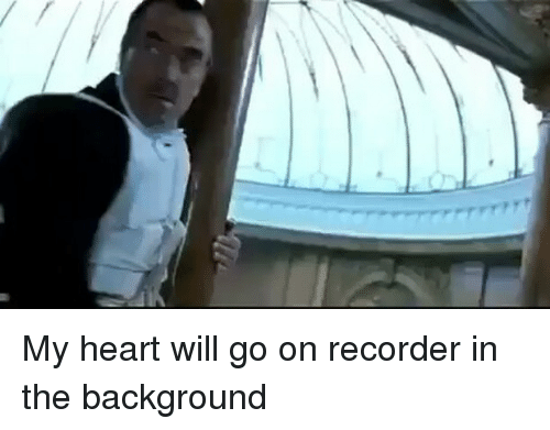 my heart will go on recorder in the background 12039243 ✅ 25 best memes about my heart will go on recorder my heart
