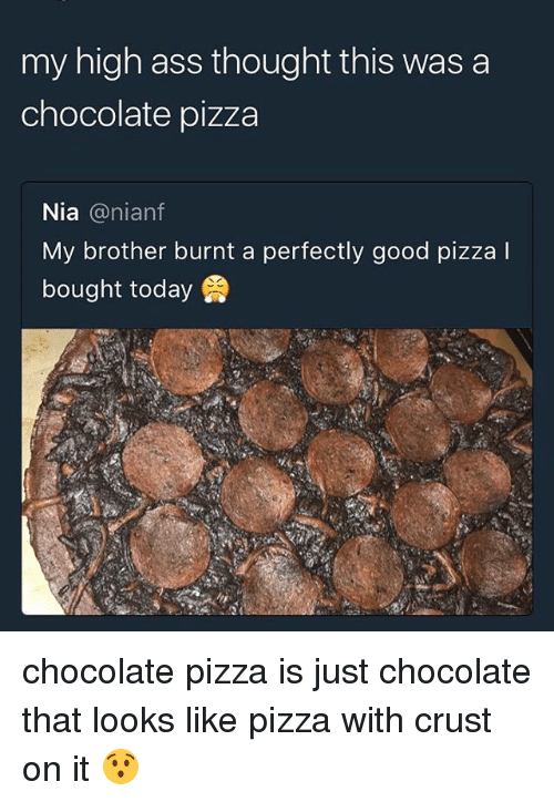 Ass, Memes, and Pizza: my high ass thought this was a  chocolate pizza  Nia @nianf  My brother burnt a perfectly good pizza I  bought today chocolate pizza is just chocolate that looks like pizza with crust on it 😯