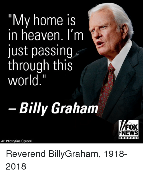 "Heaven, Memes, and News: ""My home is  in heaven. I'm  just passing  through this  world.""  Billy Graham  FOX  NEWS  cha nne l  AP Photo/Sue Ogrocki Reverend BillyGraham, 1918-2018"
