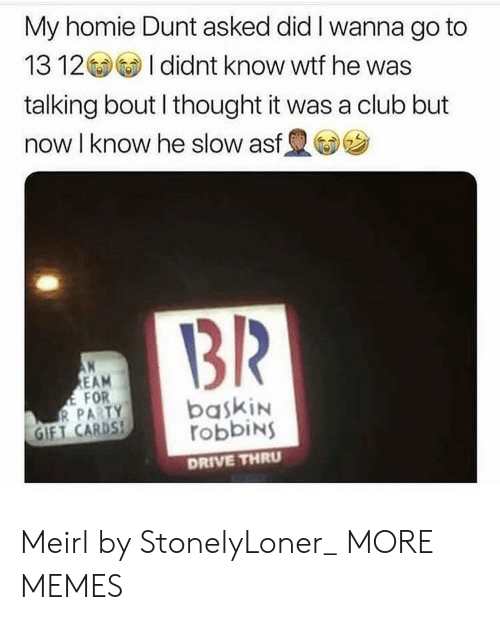 Club, Dank, and Homie: My homie Dunt asked did I wanna go to  1312 I didnt know wtf he was  talking bout I thought it was a club but  now I know he slow asf  1312  EAM  FOR  GIFT CARDS,  robbiNS  DRIVE THRU Meirl by StonelyLoner_ MORE MEMES