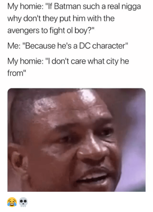 "Batman, Funny, and Homie: My homie: ""If Batman such a real nigga  why don't they put him with the  avengers to fight ol boy?""  Me: ""Because he's a DC character""  My homie: ""I don't care what city he  from"" 😂💀"