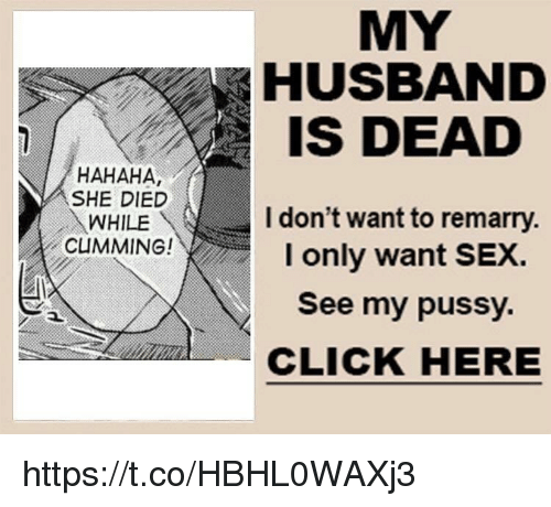 Click, Pussy, and Sex: MY  HUSBAND  IS DEAD  HAHAHA,  SHE DIED  WHILE  CUMMING!  I don't want to remarry.  I only want SEX.  See my pussy.  CLICK HERE https://t.co/HBHL0WAXj3