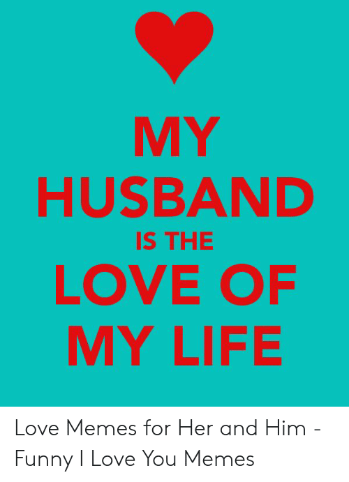 59cd2d01ee7 MY HUSBAND LOVE OF MY LIFE IS THE Love Memes for Her and Him - Funny ...