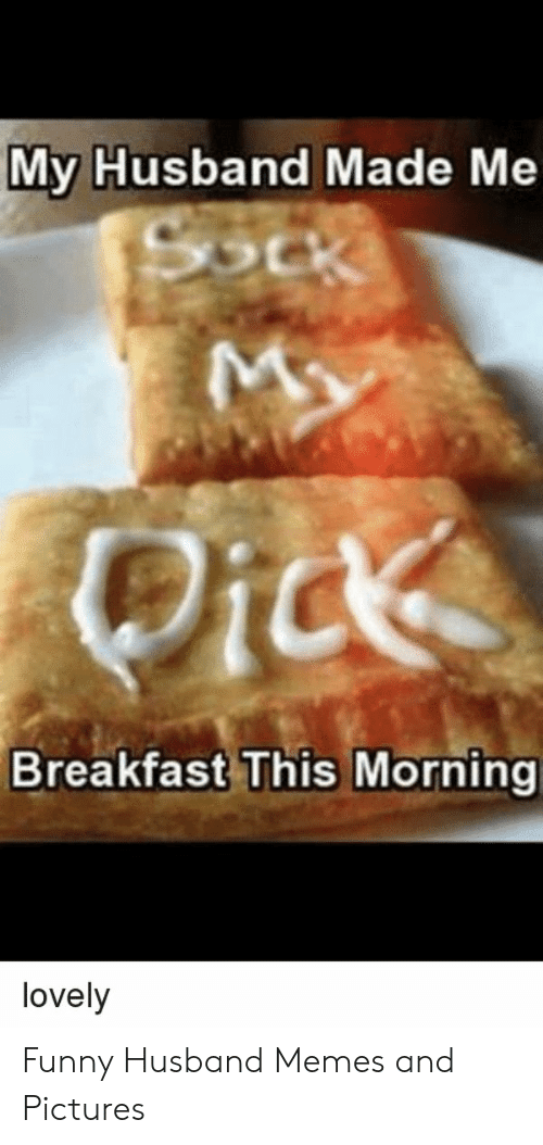 Funny, Memes, and Breakfast: My Husband Made Me  Breakfast This Morning  lovely Funny Husband Memes and Pictures