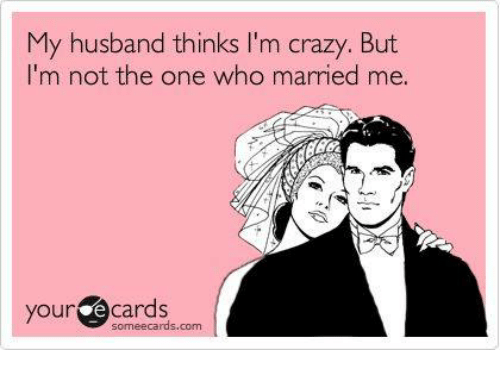 Crazy Memes And Ecards My Husband Thinks Im But