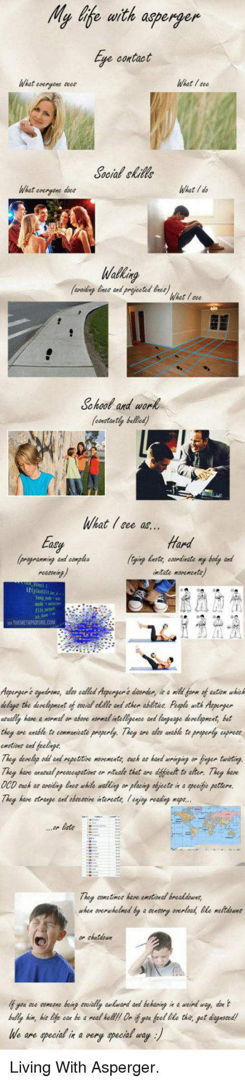 Doe, School, and Awkward: My Iife with asperger  Eye contact  What everyone c  What ace  Social &kill  What evergone dece  WhatId  areiding lince and prjted ine  What I see  School and worl  ontntly bullied  What Isce as  Endy  prograemning and comples  ing  Hard  ying lwoty eoordinate ry bly and  inate mvenente  an dose  Aspenger's eyndrome, also called Asperger's disorder, ie a mbl berm of aatiem whic  delaye the development of aneial olidle and other abttee. Peple witk Aoperger  l hane amal on abore normal itelipenee and language denelopment, bat  they are wrable to commuicate preperly. They are  mtine and felnpe  alv anable to property aprese  Theg hare unarual preseoupatione on ntaale that are diffeat to ater. Theg kan  OCD uck as arn whie walling on placing objeete in a peefe pattern  They have etrae  and obocovive interests lejiey readingmap  They ome tines hare emotional brealdouns,  or skatdown  you are aumeone being wially awkward and behaving in a weind way, doe t  bully kim, kilife ean be a real hll n if you fel lite th get diagnooed!  We are specia& in a very special way <p>Living With Asperger.</p>