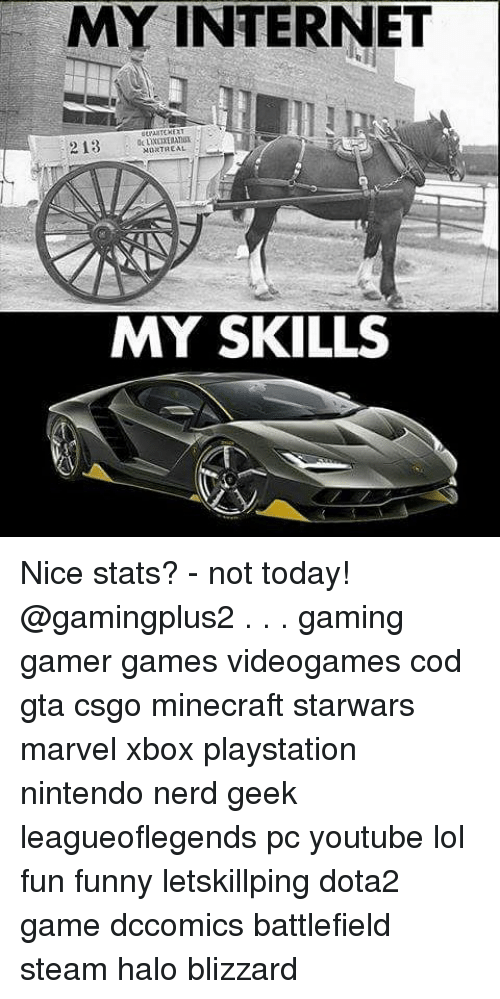 Funny, Halo, and Internet: MY INTERNET  2 13  REAL  MY SKILLS Nice stats? - not today! @gamingplus2 . . . gaming gamer games videogames cod gta csgo minecraft starwars marvel xbox playstation nintendo nerd geek leagueoflegends pc youtube lol fun funny letskillping dota2 game dccomics battlefield steam halo blizzard
