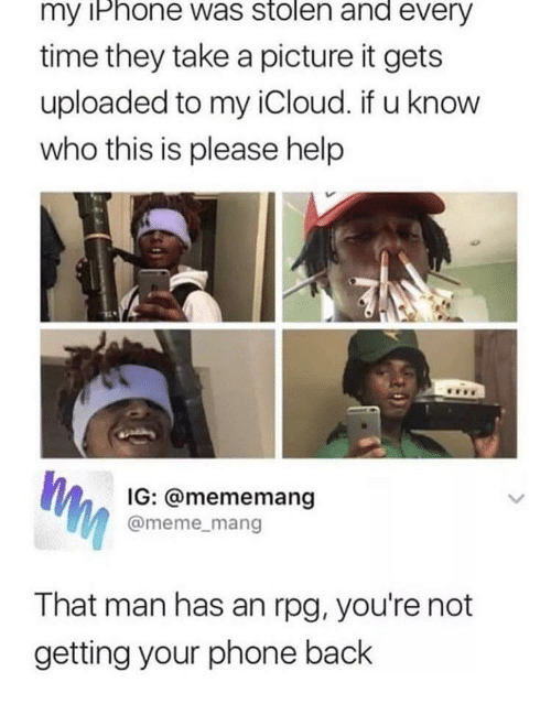 Iphone, Meme, and Phone: my iPhone was stolen and every  time they take a picture it gets  uploaded to my iCloud. if u know  who this is please help  IG: @mememang  @meme_mang  That man has an rpg, you're not  getting your phone back
