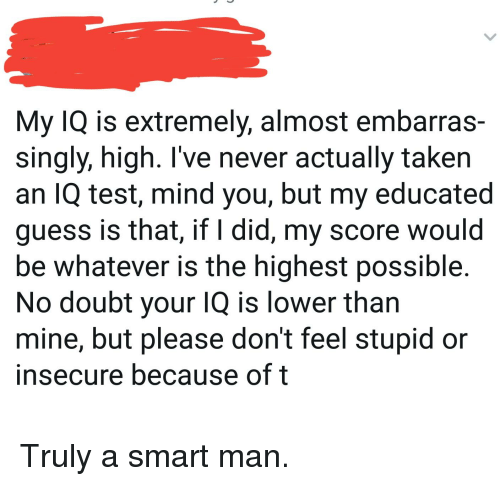 My IQ Is Extremely Almost Embarras- Singly High I've Never Actually