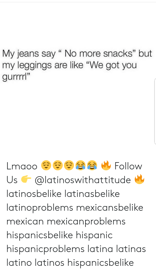 "Latinos, Memes, and Leggings: My jeans say "" No more snacks"" but  my leggings are like ""We got you  gurrrrl""  13  35 Lmaoo 😌😌😌😂😂 🔥 Follow Us 👉 @latinoswithattitude 🔥 latinosbelike latinasbelike latinoproblems mexicansbelike mexican mexicanproblems hispanicsbelike hispanic hispanicproblems latina latinas latino latinos hispanicsbelike"