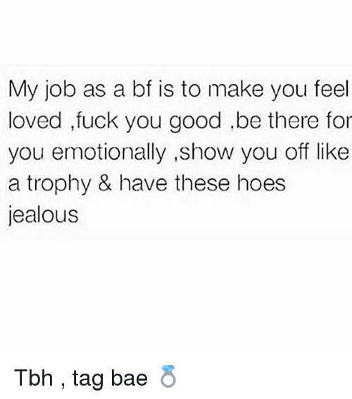 Bae, Fuck You, and Hoes: My job as a bf is to make you feel  loved ,fuck you good ,be there for  you emotionally ,show you off like  a trophy & have these hoes  jealous Tbh , tag bae 💍