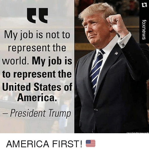 America, Memes, and Trump: My job is not to  represent the  world. My job is  to represent the  United States of  America.  President Trump AMERICA FIRST! 🇺🇸