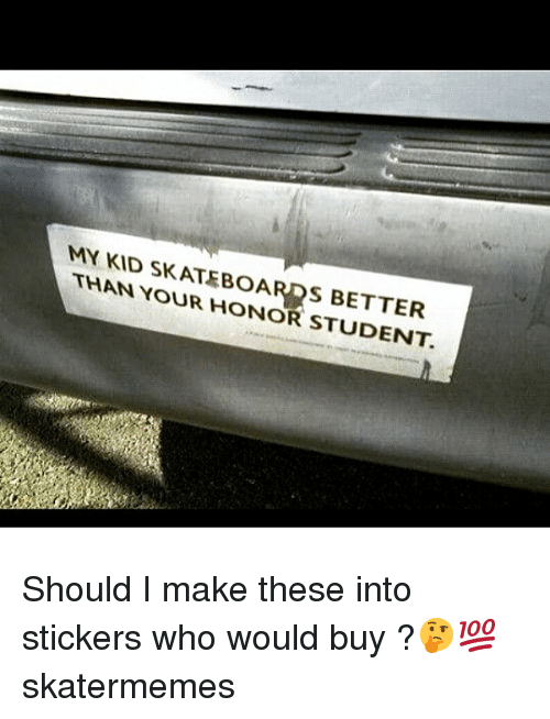Skate, Student, and Who: MY KID SKATEBOARDS BETTER  THAN YOUR HONOR STUDENT. Should I make these into stickers who would buy ?🤔💯 skatermemes