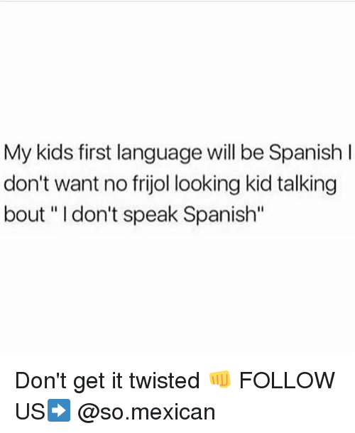 My Kids First Language Will Be Spanish L Don't Want No Frijol