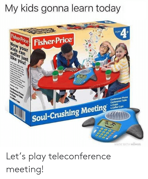 Phone, Coffee, and Fisher Price: My kids gonna learn today  4¢  Ages  Fisher Price  Fisher Price  NoW your  kids can  suffer just  like you!  Gryour lat and  gt n the  e a ta  e nd om te  adam.the creator  ld mue th  Conference Phone  Conference Table  4 Chairs  4 Coffee Cups  de decbas  Sahin Meei  aw ND you  Nis tng hour  mas wh  Corterence Proe  Corterence Table  4Chin  ACfee Cups  Soul-Crushing Meeting  MADE WITH MOMUS Let's play teleconference meeting!