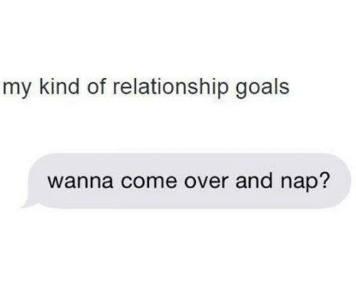 Come Over, Goals, and Relationships: my kind of relationship goals  wanna come over and nap?