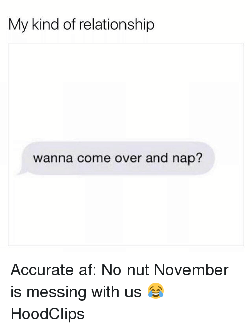 Af, Come Over, and Funny: My kind of relationship  wanna come over and nap Accurate af: No nut November is messing with us 😂 HoodClips