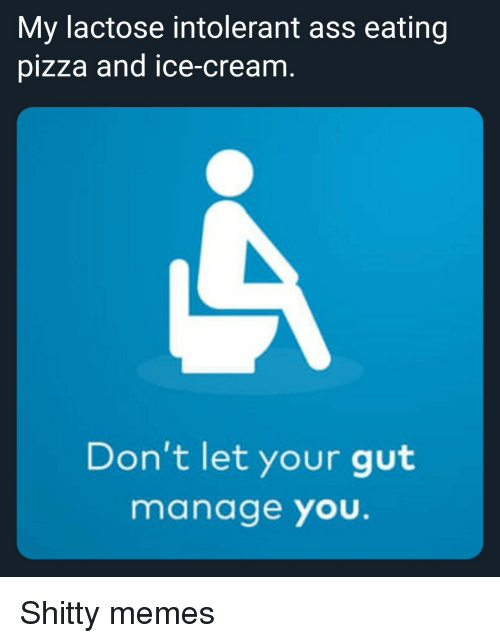 Ass, Ass Eating, and Memes: My lactose intolerant ass eating  pizza and ice-cream  Don't let your gut  manage you. Shitty memes