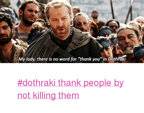 "Tumblr, Thank You, and Http: My lady, there is no word for ""thank you in Dothrak? <blockquote> <p><a href=""http://www.tumblr.com/tagged/dothraki-thank-people-by-not-killing-them"">#dothraki thank people by not killing them</a></p> </blockquote>"