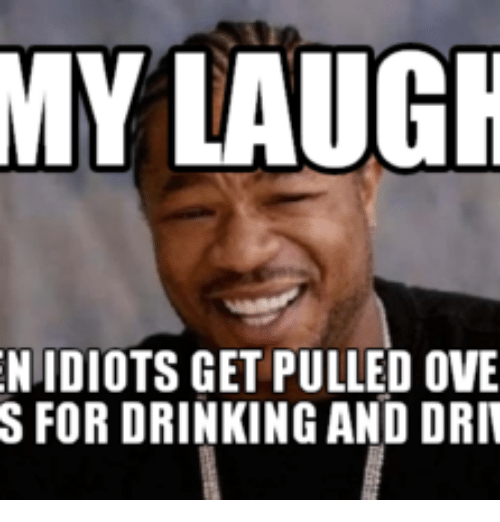 my laugh niidiots get pulled ove s for drinking and driv xzibit