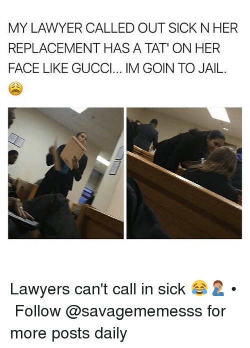 Jail, Lawyer, and Memes: MY LAWYER CALLED OUT SICK N HER  REPLACEMENT HAS A TAT' ON HER  FACE LIKE GUCCl... IM GOIN TO JAIL Lawyers can't call in sick 😂🤦🏽‍♂️ • ➫➫ Follow @savagememesss for more posts daily