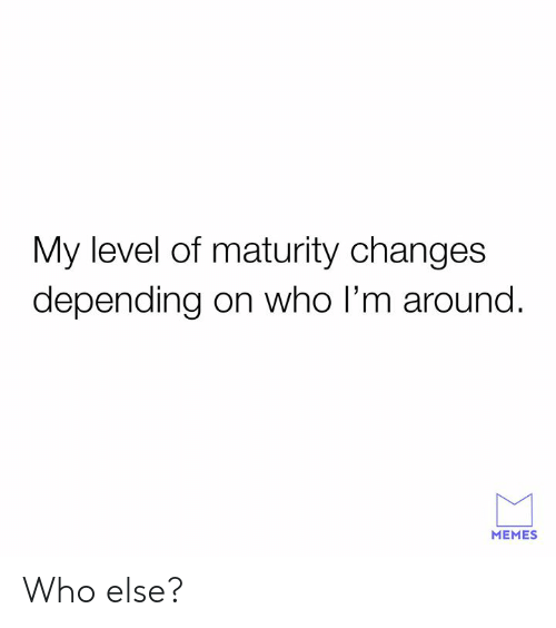 Dank, Memes, and 🤖: My level of maturity changes  depending on who I'm around.  MEMES Who else?