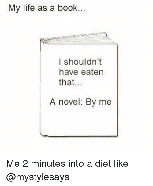 Life, Book, and Girl Memes: My life as a book.  I shouldn't  have eaten  that  A novel: By me Me 2 minutes into a diet like @mystylesays