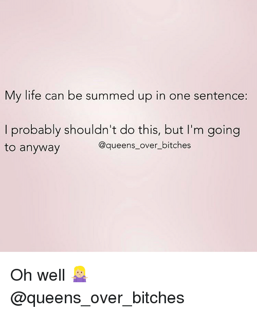 Life, Memes, and Oh Well: My life can be summed up in one sentence:  I probably shouldn't do this, but I'm going  to anyway  @queens_over_bitches Oh well 🤷🏼♀️ @queens_over_bitches