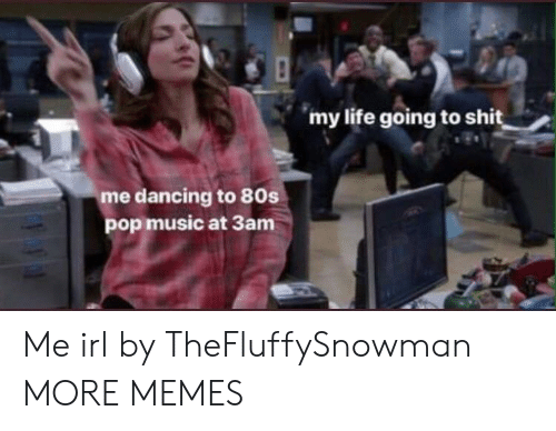 80s, Dancing, and Dank: my life going to shit  me dancing to 80s  pop music at 3am Me irl by TheFluffySnowman MORE MEMES