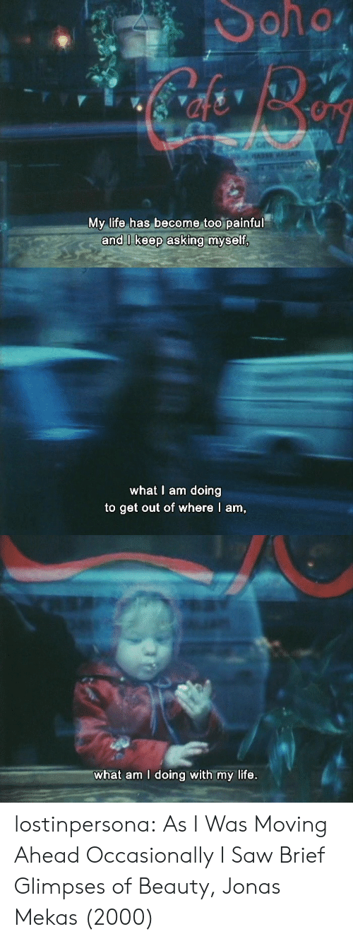 Life, Saw, and Tumblr: My life has become too painful   what I am doing  to get out of where I am   what am I doing with my life. lostinpersona:   As I Was Moving Ahead Occasionally I Saw Brief Glimpses of Beauty, Jonas Mekas (2000)