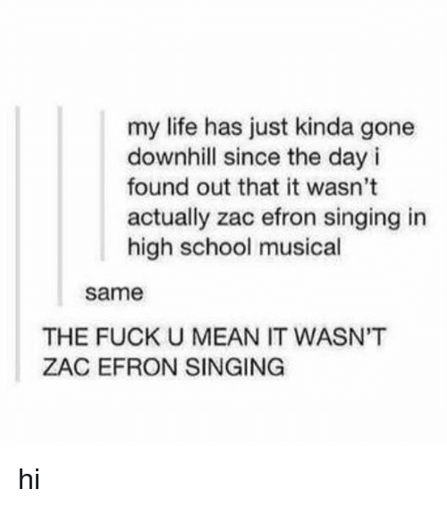 High School Musical, Life, and School: my life has just kinda gone  downhill since the day i  found out that it wasn't  actually zac efron singing in  high school musical  same  THE FUCK U MEAN IT WASN'T  ZAC EFRON SINGING hi