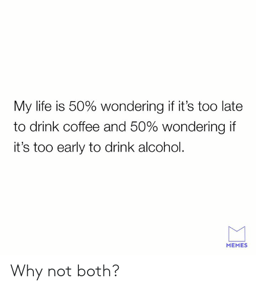Dank, Life, and Memes: My life is 50% wondering if it's too late  to drink coffee and 50% wondering if  it's too early to drink alcohol.  MEMES Why not both?