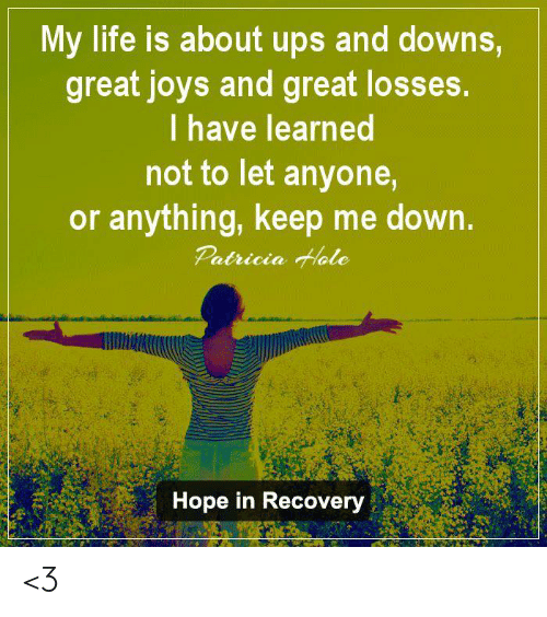 Life, Memes, and Ups: My life is about ups and downs  great joys and great losses  I have learned  not to let anyone  or anything, keep me down.  Patricia Hlale  Hope in Recovery <3