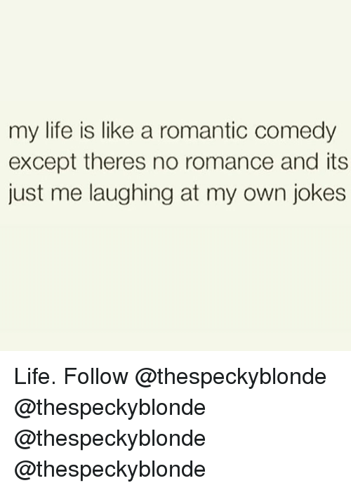 Life, Memes, and Jokes: my life is like a romantic comedy  except theres no romance and its  just me laughing at my own jokes Life. Follow @thespeckyblonde @thespeckyblonde @thespeckyblonde @thespeckyblonde