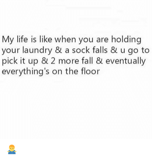 Dank, Fall, and Laundry: My life is like when you are holding  your laundry & a sock falls & u go to  pick it up & 2 more fall & eventually  everything's on the floor 🤷♂️