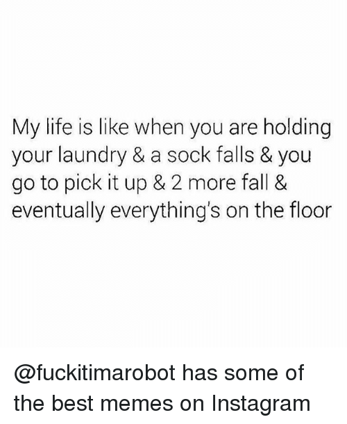 Fall, Funny, and Instagram: My life is like when you are holding  your laundry & a sock falls & you  go to pick it up & 2 more fall &  eventually everything's on the floor @fuckitimarobot has some of the best memes on Instagram