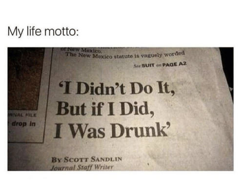 Drunk, Life, and Mexico: My life motto:  orNeW Mexico.  W Mexico statute is vaguely worded  See SUIT on PAGE A2  The No  I Didn't Do It,  But if I Did,  I Was Drunk?  RNAL FILE  drop In  By ScoTT SANDLIN  lournal Staff Writer