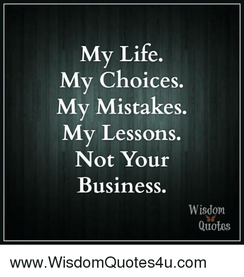 My Life My Choices My Mistakes M Y Lessons Not Your Business Wisdom Classy Choices Quotes